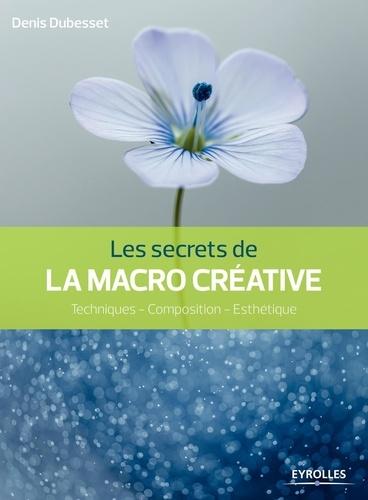 Les secrets de la macro créative : techniques, composition, esthétique / Denis Dubesset | Dubesset, Denis. Auteur