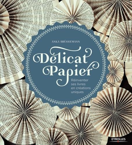 Delicat papier : réinventer ses livres en créations uniques / Anka Bruggemann | Bruggemann, Anka. Auteur