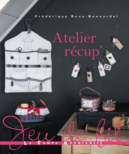 Atelier récup' / Frédérique Roux-Bonnardel | Roux-Bonnardel, Frédérique. Auteur